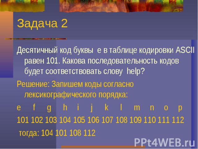 Задача 2Десятичный код буквы е в таблице кодировки ASCII равен 101. Какова последовательность кодов будет соответствовать слову help?Решение: Запишем коды согласно лексикографического порядка:e f g h i j k l m n o p101 102 103 104 105 106 107 108 10…