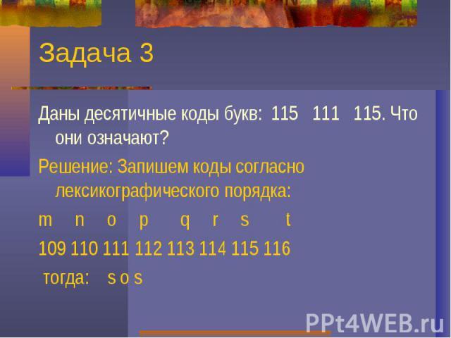 Задача 3Даны десятичные коды букв: 115 111 115. Что они означают? Решение: Запишем коды согласно лексикографического порядка:m n o p q r s t109 110 111 112 113 114 115 116 тогда: s o s