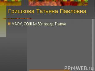 Гришкова Татьяна ПавловнаМAОУ, СОШ № 50 города Томска