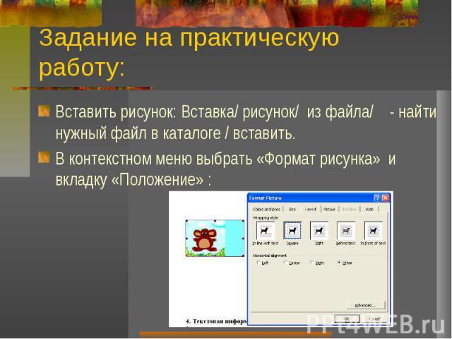 Задание на практическую работу:Вставить рисунок: Вставка/ рисунок/ из файла/ - найти нужный файл в каталоге / вставить.В контекстном меню выбрать «Формат рисунка» и вкладку «Положение» :