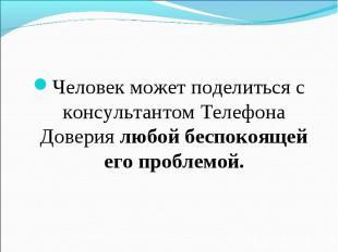 Человек может поделиться с консультантом Телефона Доверия любой беспокоящей его