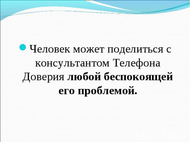 Человек может поделиться с консультантом Телефона Доверия любой беспокоящей его проблемой.