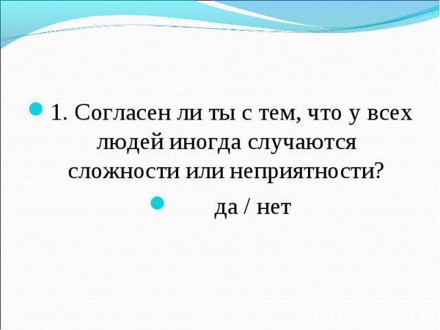 1. Согласен ли ты с тем, что у всех людей иногда случаются сложности или неприятности? да / нет