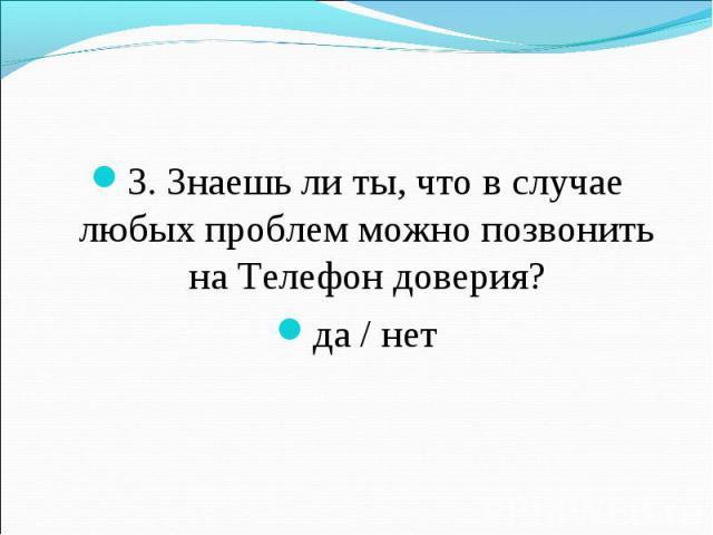 3. Знаешь ли ты, что в случае любых проблем можно позвонить на Телефон доверия?да / нет