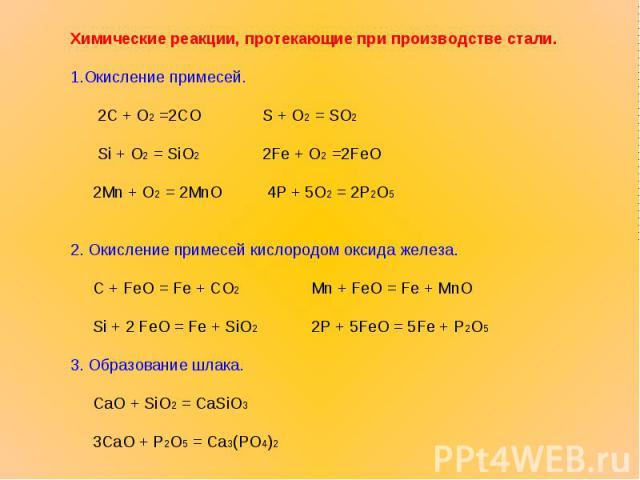 Химические реакции, протекающие при производстве стали.1.Окисление примесей. 2С + O2 =2COS + O2 = SO2 Si + O2 = SiO22Fe + O2 =2FeO 2Mn + O2 = 2MnO 4P + 5O2 = 2P2O5 2. Окисление примесей кислородом оксида железа. С + FeO = Fe + CO2 Mn + FeO = Fe + Mn…