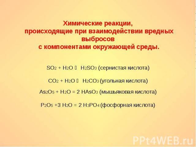 Химические реакции, происходящие при взаимодействии вредных выбросов с компонентами окружающей среды.SO2 + H2O H2SO3 (сернистая кислота)CO2 + H2O H2CO3 (угольная кислота)As2O5 + H2O = 2 HAsO3 (мышьяковая кислота)P2O5 +3 H2O = 2 H3PO4 (фосфорная кислота)
