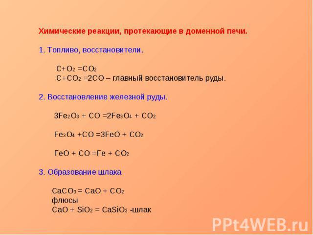 Химические реакции, протекающие в доменной печи.1. Топливо, восстановители. C+O2 =CO2 С+CO2 =2CO – главный восстановитель руды.2. Восстановление железной руды. 3Fe2O3 + CO =2Fe3O4 + CO2 Fe3O4 +CO =3FeO + CO2 FeO + CO =Fe + CO23. Образование шлака Са…