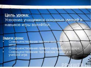 Цель урока: Усвоение учащимися основных умений и навыков игры волейбол.Задачи ур