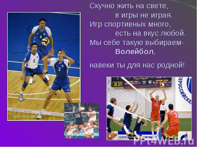 Скучно жить на свете, в игры не играя.Игр спортивных много, есть на вкус любой.Мы себе такую выбираем- Волейбол,навеки ты для нас родной!