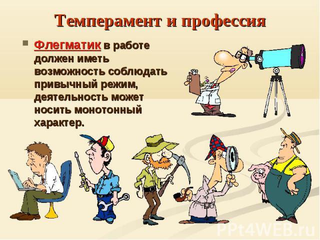 Темперамент и профессияФлегматик в работе должен иметь возможность соблюдать привычный режим, деятельность может носить монотонный характер.