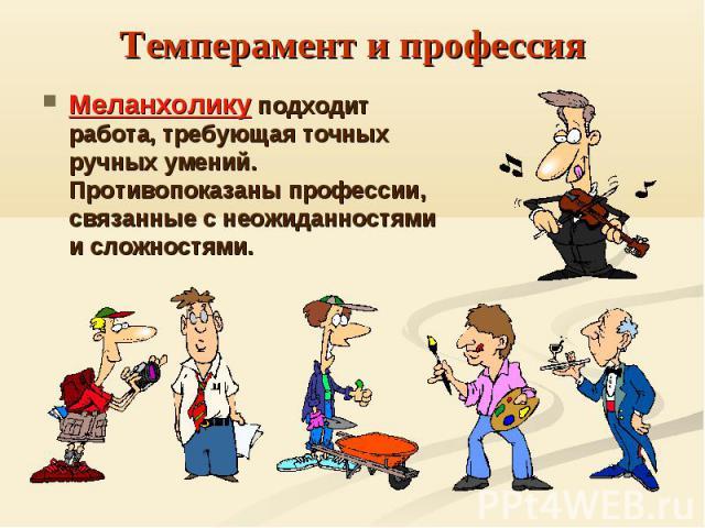 Темперамент и профессияМеланхолику подходит работа, требующая точных ручных умений. Противопоказаны профессии, связанные с неожиданностями и сложностями.