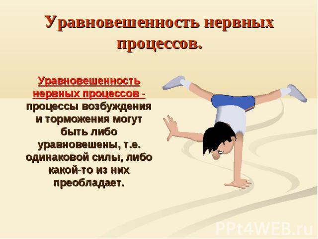 Уравновешенность нервных процессов.Уравновешенность нервных процессов - процессы возбуждения и торможения могут быть либо уравновешены, т.е. одинаковой силы, либо какой-то из них преобладает.
