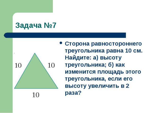 Задача №7Сторона равностороннего треугольника равна 10 см. Найдите: а) высоту треугольника; б) как изменится площадь этого треугольника, если его высоту увеличить в 2 раза?