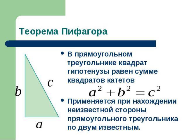 Теорема ПифагораВ прямоугольном треугольнике квадрат гипотенузы равен сумме квадратов катетовПрименяется при нахождении неизвестной стороны прямоугольного треугольника по двум известным.