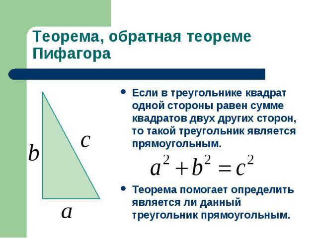 Теорема, обратная теореме ПифагораЕсли в треугольнике квадрат одной стороны равен сумме квадратов двух других сторон, то такой треугольник является прямоугольным.Теорема помогает определить является ли данный треугольник прямоугольным.