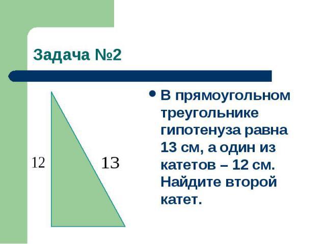 Задача №2В прямоугольном треугольнике гипотенуза равна 13 см, а один из катетов – 12 см. Найдите второй катет.