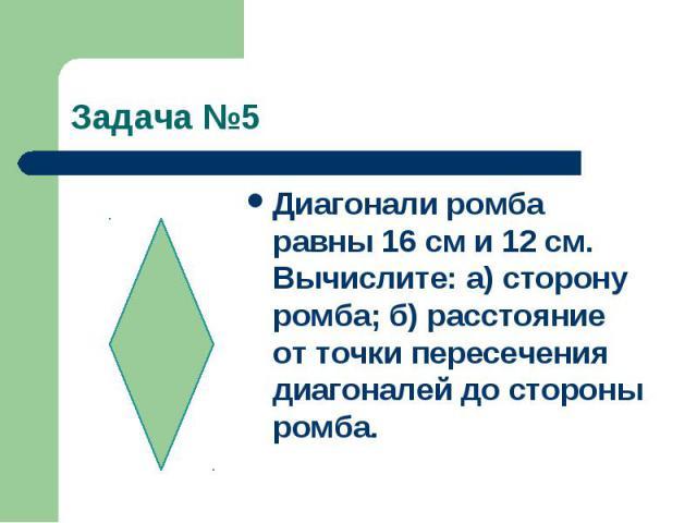 Задача №5Диагонали ромба равны 16 см и 12 см. Вычислите: а) сторону ромба; б) расстояние от точки пересечения диагоналей до стороны ромба.
