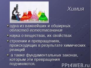 Химия одна из важнейших и обширных областей естествознаниянаука о веществах, их