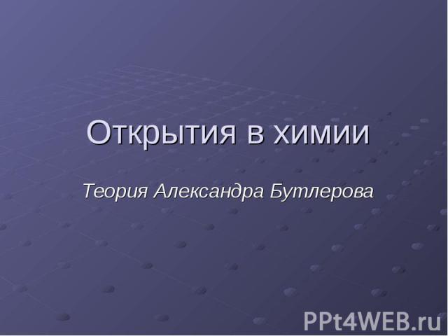 Открытия в химииТеория Александра Бутлерова