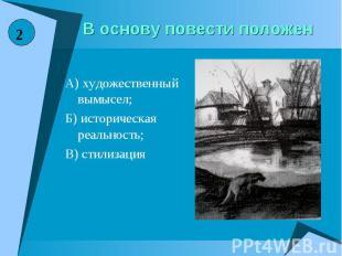 В основу повести положенА) художественный вымысел;Б) историческая реальность;В)