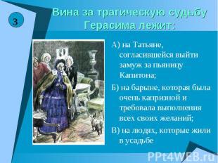 Вина за трагическую судьбу Герасима лежит:А) на Татьяне, согласившейся выйти зам