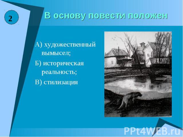 В основу повести положенА) художественный вымысел;Б) историческая реальность;В) стилизация