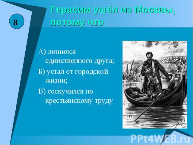 Герасим ушёл из Москвы, потому что:А) лишился единственного друга;Б) устал от городской жизни;В) соскучился по крестьянскому труду