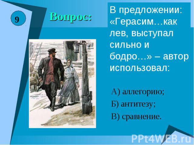 Вопрос:В предложении: «Герасим…как лев, выступал сильно и бодро…» – автор использовал:А) аллегорию;Б) антитезу;В) сравнение.