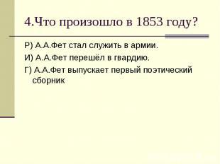 4.Что произошло в 1853 году?Р) А.А.Фет стал служить в армии.И) А.А.Фет перешёл в