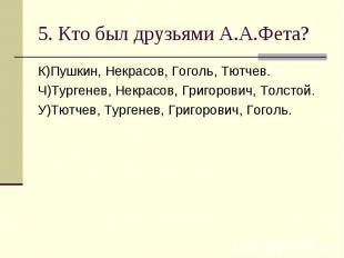 5. Кто был друзьями А.А.Фета? К)Пушкин, Некрасов, Гоголь, Тютчев.Ч)Тургенев, Нек