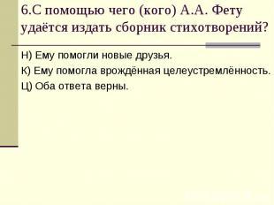 6.С помощью чего (кого) А.А. Фету удаётся издать сборник стихотворений?Н) Ему по