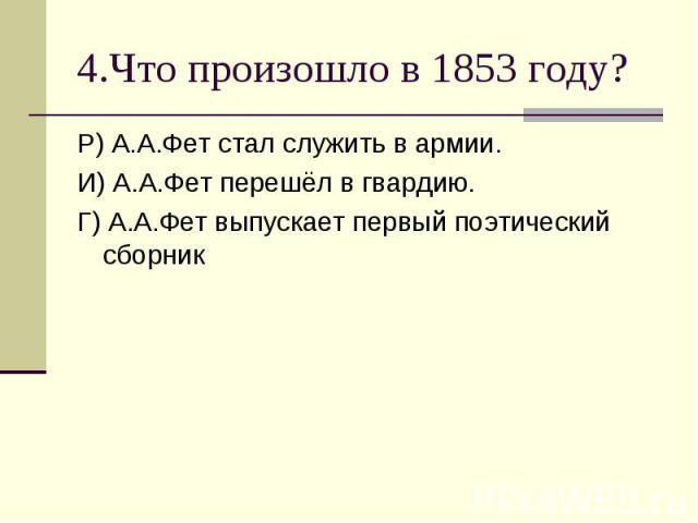 4.Что произошло в 1853 году?Р) А.А.Фет стал служить в армии.И) А.А.Фет перешёл в гвардию.Г) А.А.Фет выпускает первый поэтический сборник