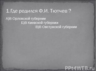 1.Где родился Ф.И. Тютчев ?А)В Орловской губернии Б)В Киевской губернии В)В Овст