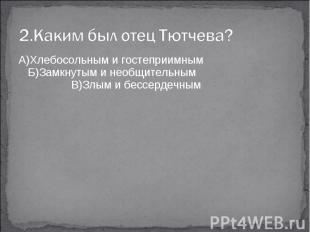 2.Каким был отец Тютчева?А)Хлебосольным и гостеприимным Б)Замкнутым и необщитель