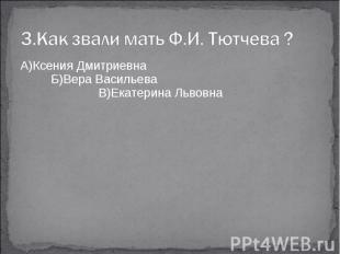 3.Как звали мать Ф.И. Тютчева ?А)Ксения Дмитриевна Б)Вера Васильева В)Екатерина