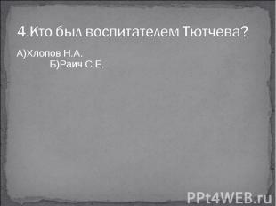 4.Кто был воспитателем Тютчева?А)Хлопов Н.А. Б)Раич С.Е.