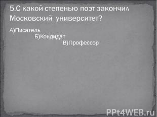5.С какой степенью поэт закончил Московский университет?А)Писатель Б)Кондидат В)