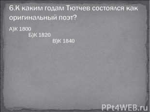 6.К каким годам Тютчев состоялся как оригинальный поэт?А)К 1800 Б)К 1820 В)К 184