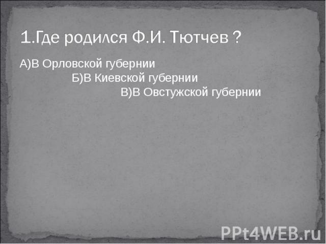 1.Где родился Ф.И. Тютчев ?А)В Орловской губернии Б)В Киевской губернии В)В Овстужской губернии