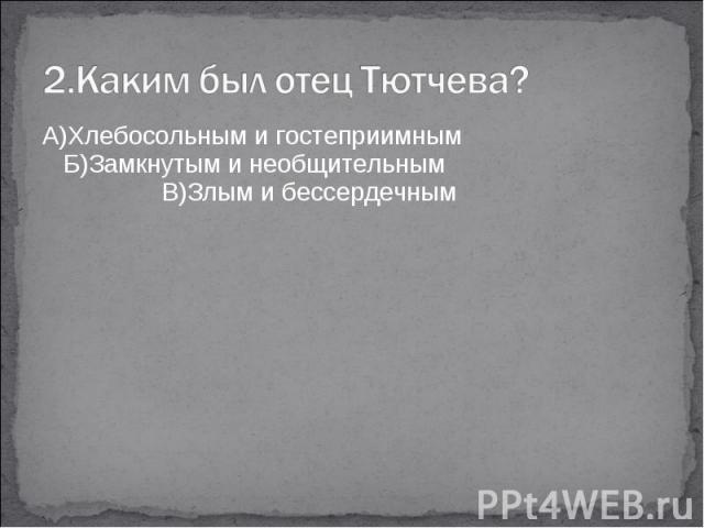 2.Каким был отец Тютчева?А)Хлебосольным и гостеприимным Б)Замкнутым и необщительным В)Злым и бессердечным