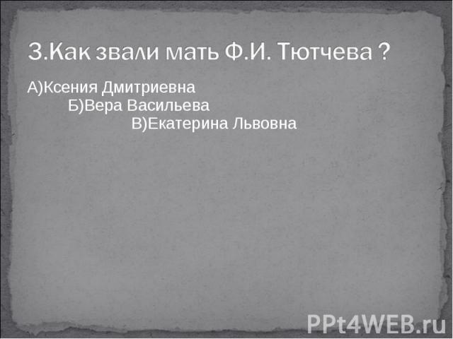 3.Как звали мать Ф.И. Тютчева ?А)Ксения Дмитриевна Б)Вера Васильева В)Екатерина Львовна