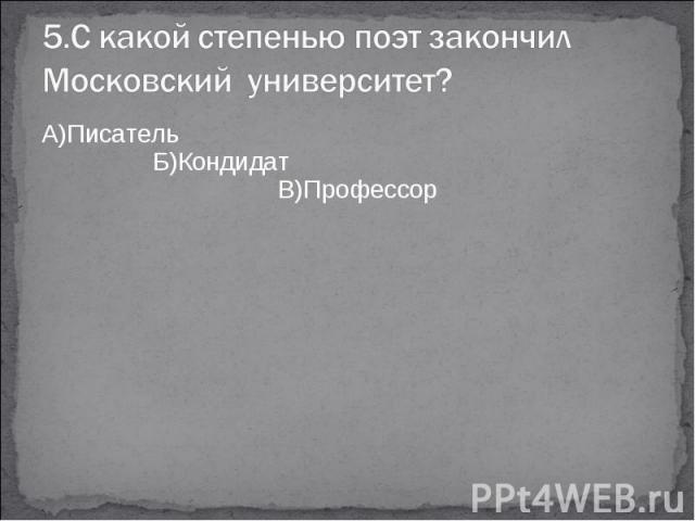 5.С какой степенью поэт закончил Московский университет?А)Писатель Б)Кондидат В)Профессор