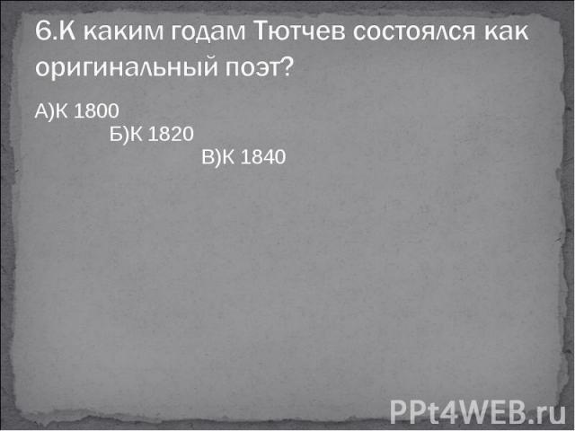 6.К каким годам Тютчев состоялся как оригинальный поэт?А)К 1800 Б)К 1820 В)К 1840