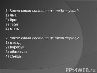 1. Какое слово состоит из трёх звуков?1) яма2) ёрш3) тебя4) мыть2. Какое слово с