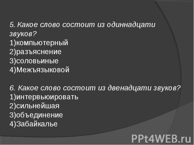 5.Какое слово состоит из одиннадцати звуков?компьютерныйразъяснениесоловьиныеМежъязыковой6. Какое слово состоит из двенадцати звуков?интервьюироватьсильнейшаяобъединениеЗабайкалье