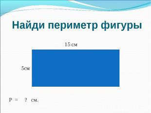 Найди периметр фигуры 15 см 5смР = ? см.