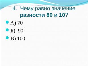 4. Чему равно значение разности 80 и 10?А) 70Б) 90В) 100