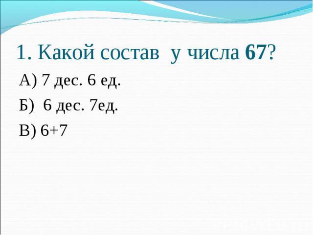 1. Какой состав у числа 67?А) 7 дес. 6 ед.Б) 6 дес. 7ед.В) 6+7