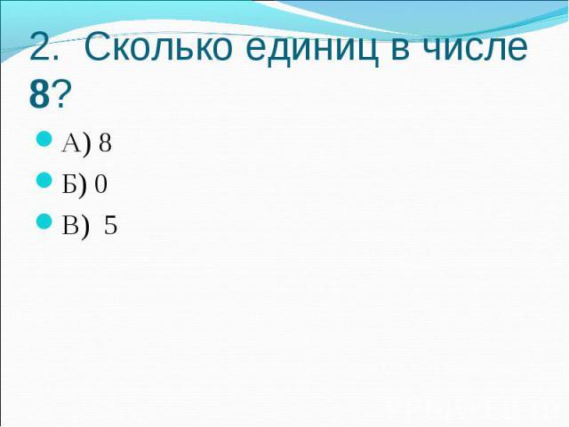 2. Сколько единиц в числе 8?А) 8Б) 0В) 5