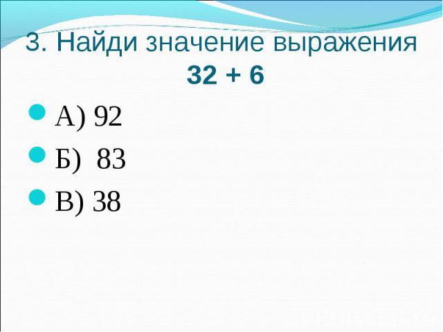 3. Найди значение выражения 32 + 6А) 92Б) 83В) 38